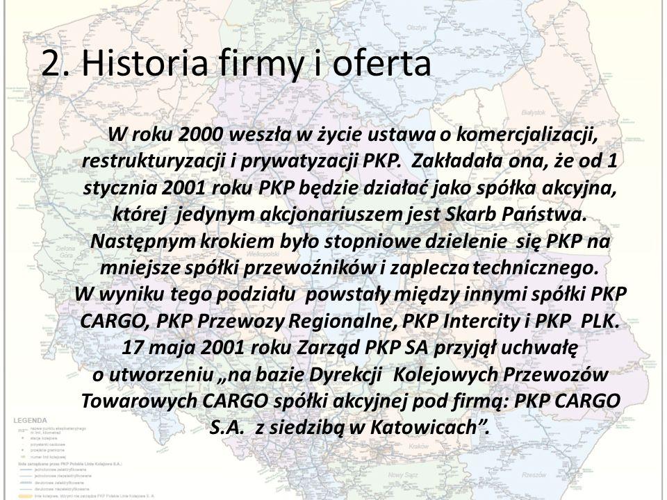2. Historia firmy i oferta W roku 2000 weszła w życie ustawa o komercjalizacji, restrukturyzacji i prywatyzacji PKP. Zakładała ona, że od 1 stycznia 2