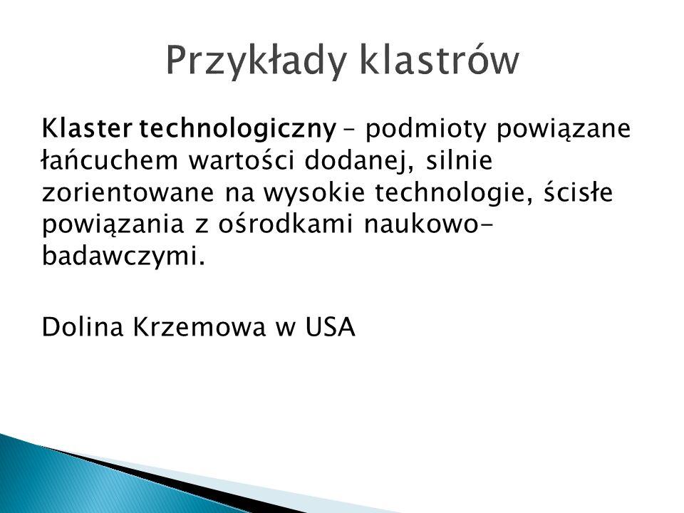 Klaster technologiczny – podmioty powiązane łańcuchem wartości dodanej, silnie zorientowane na wysokie technologie, ścisłe powiązania z ośrodkami naukowo- badawczymi.