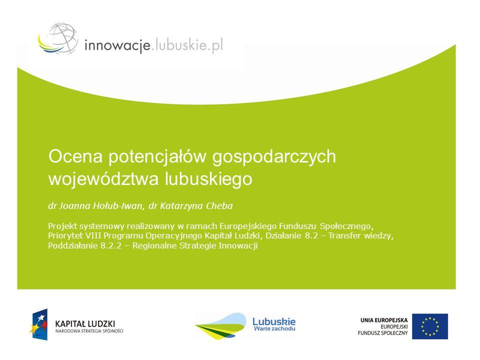 Ocena potencjałów gospodarczych województwa lubuskiego dr Joanna Hołub-Iwan, dr Katarzyna Cheba Projekt systemowy realizowany w ramach Europejskiego Funduszu Społecznego, Priorytet VIII Programu Operacyjnego Kapitał Ludzki, Działanie 8.2 – Transfer wiedzy, Poddziałanie 8.2.2 – Regionalne Strategie Innowacji