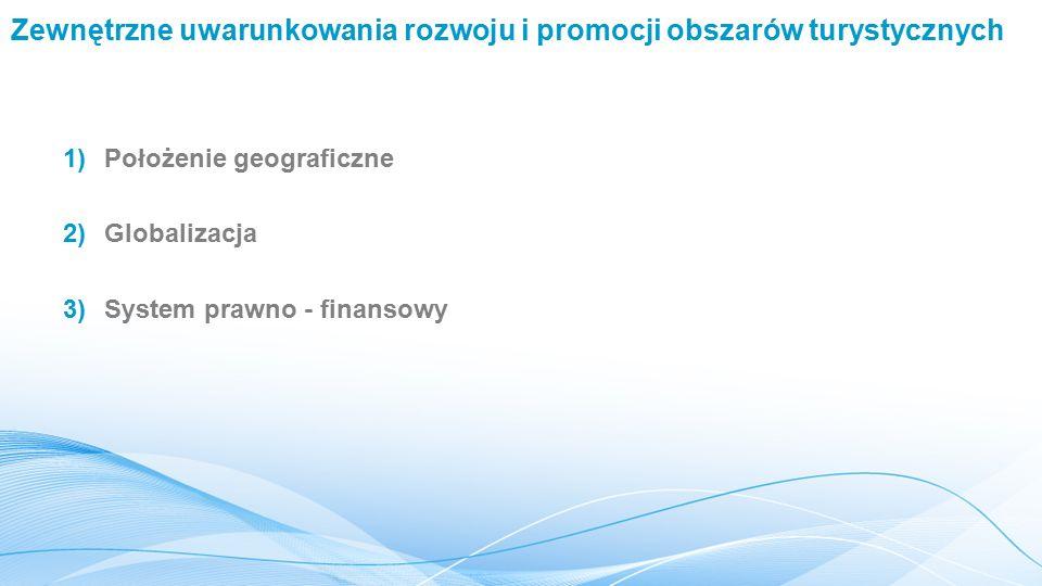 Zewnętrzne uwarunkowania rozwoju i promocji obszarów turystycznych 1)Położenie geograficzne 2)Globalizacja 3)System prawno - finansowy