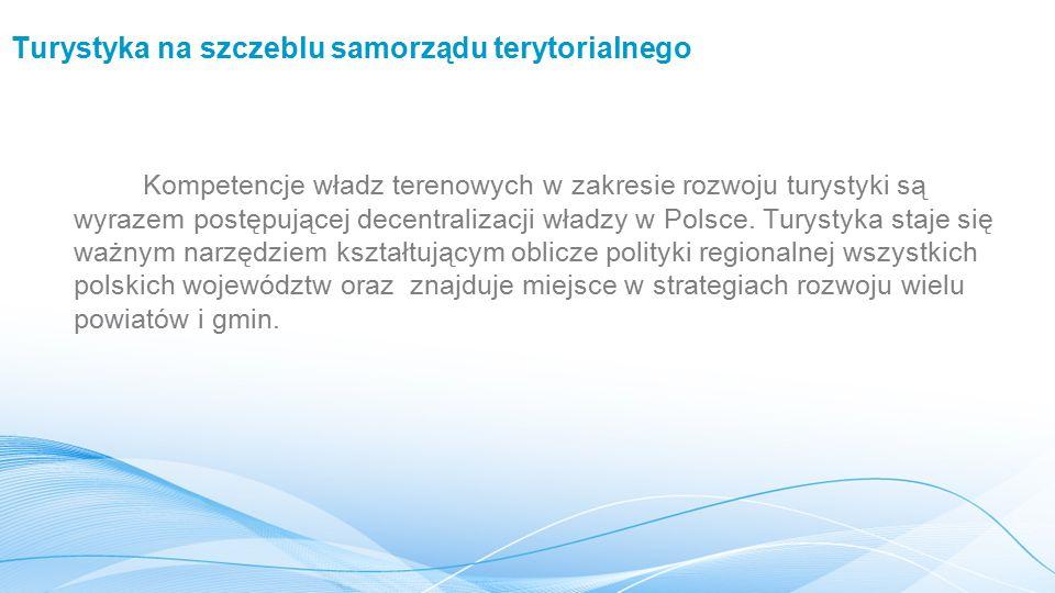 Turystyka na szczeblu samorządu terytorialnego Kompetencje władz terenowych w zakresie rozwoju turystyki są wyrazem postępującej decentralizacji władzy w Polsce.