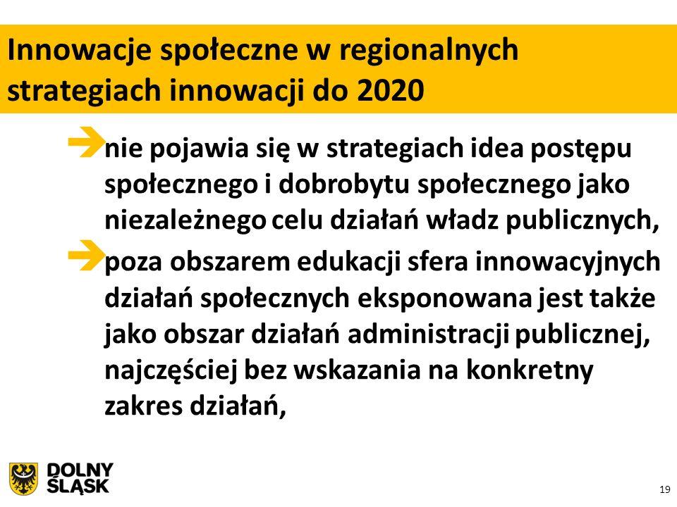 19  nie pojawia się w strategiach idea postępu społecznego i dobrobytu społecznego jako niezależnego celu działań władz publicznych,  poza obszarem edukacji sfera innowacyjnych działań społecznych eksponowana jest także jako obszar działań administracji publicznej, najczęściej bez wskazania na konkretny zakres działań, Innowacje społeczne w regionalnych strategiach innowacji do 2020
