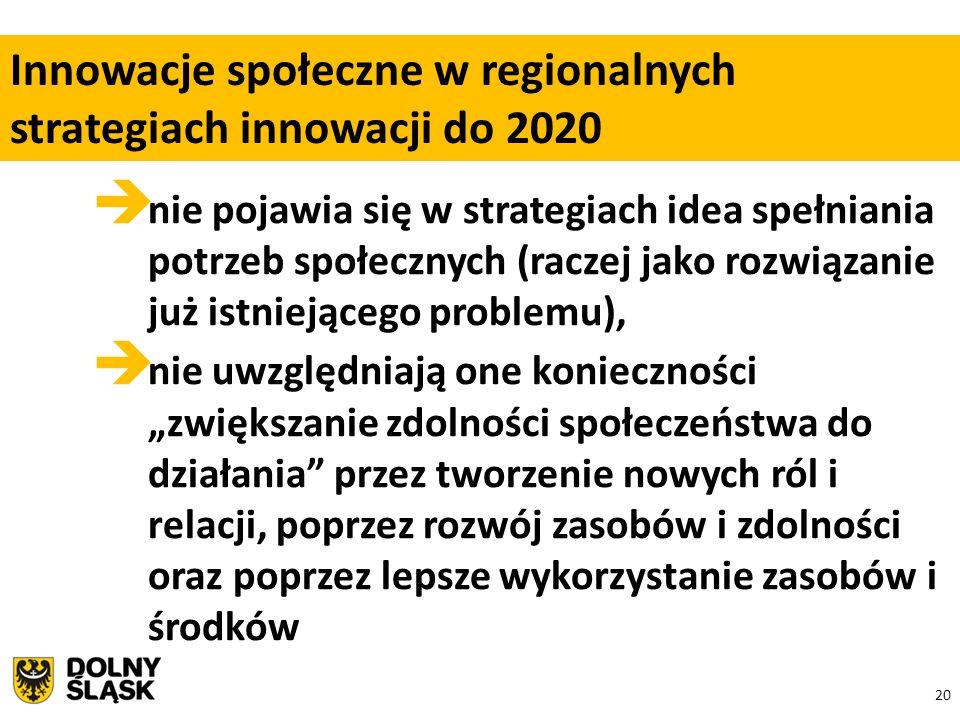 """20  nie pojawia się w strategiach idea spełniania potrzeb społecznych (raczej jako rozwiązanie już istniejącego problemu),  nie uwzględniają one konieczności """"zwiększanie zdolności społeczeństwa do działania przez tworzenie nowych ról i relacji, poprzez rozwój zasobów i zdolności oraz poprzez lepsze wykorzystanie zasobów i środków Innowacje społeczne w regionalnych strategiach innowacji do 2020"""