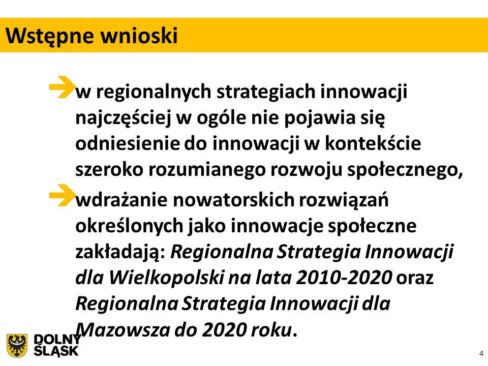 4  w regionalnych strategiach innowacji najczęściej w ogóle nie pojawia się odniesienie do innowacji w kontekście szeroko rozumianego rozwoju społecznego,  wdrażanie nowatorskich rozwiązań określonych jako innowacje społeczne zakładają: Regionalna Strategia Innowacji dla Wielkopolski na lata 2010-2020 oraz Regionalna Strategia Innowacji dla Mazowsza do 2020 roku.