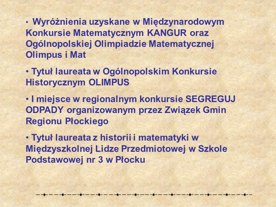 Wyróżnienia uzyskane w Międzynarodowym Konkursie Matematycznym KANGUR oraz Ogólnopolskiej Olimpiadzie Matematycznej Olimpus i Mat Tytuł laureata w Ogólnopolskim Konkursie Historycznym OLIMPUS I miejsce w regionalnym konkursie SEGREGUJ ODPADY organizowanym przez Związek Gmin Regionu Płockiego Tytuł laureata z historii i matematyki w Międzyszkolnej Lidze Przedmiotowej w Szkole Podstawowej nr 3 w Płocku