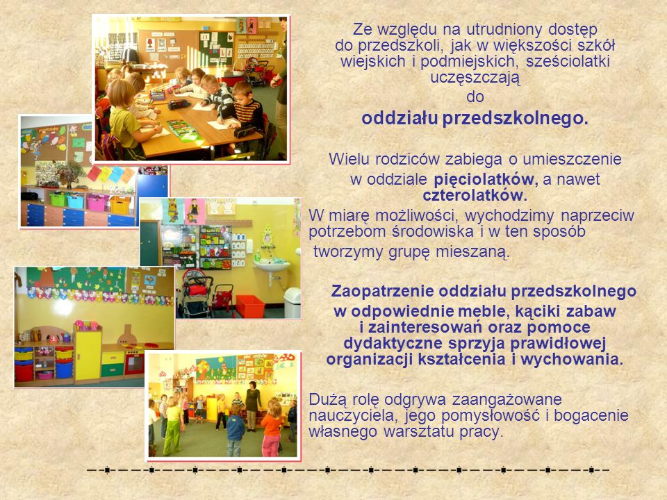 Ze względu na utrudniony dostęp do przedszkoli, jak w większości szkół wiejskich i podmiejskich, sześciolatki uczęszczają do oddziału przedszkolnego.