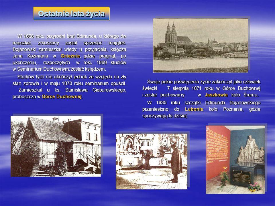 W 1868 roku przyrodni brat Edmunda, u którego ów mieszkał, zmuszony został sprzedać majątek. Bojanowski zamieszkał wtedy u przyjaciela, księdza Jana K