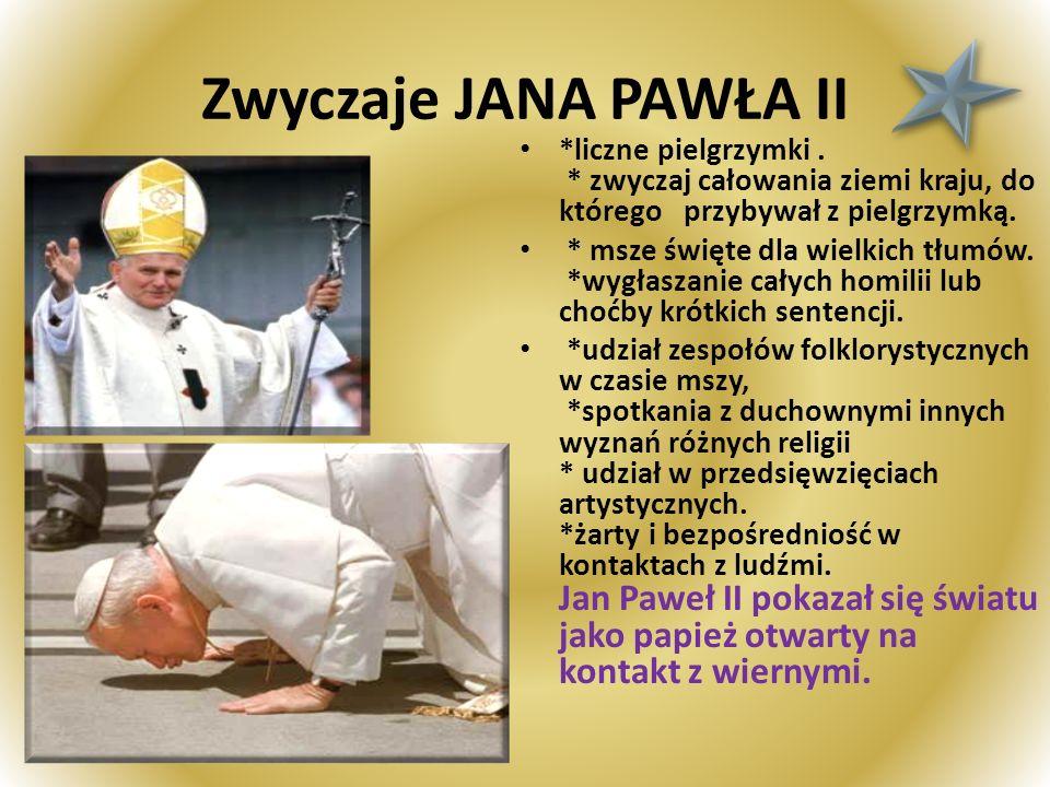 Zwyczaje JANA PAWŁA II *liczne pielgrzymki. * zwyczaj całowania ziemi kraju, do którego przybywał z pielgrzymką. * msze święte dla wielkich tłumów. *w