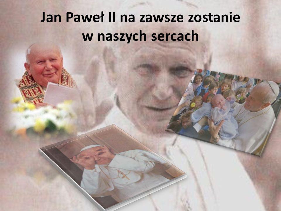 Jan Paweł II na zawsze zostanie w naszych sercach