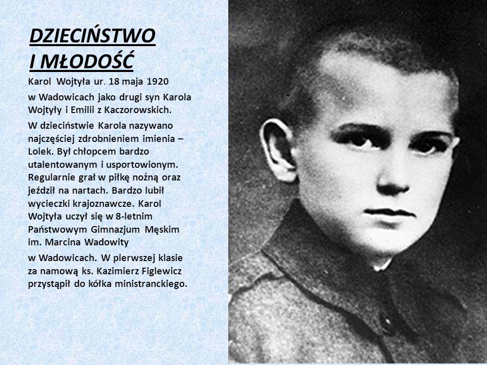 DZIECIŃSTWO I MŁODOŚĆ Karol Wojtyła ur. 18 maja 1920 w Wadowicach jako drugi syn Karola Wojtyły i Emilii z Kaczorowskich. W dzieciństwie Karola nazywa