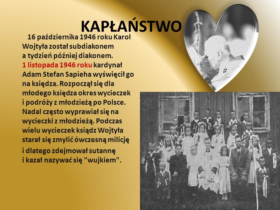 KAPŁAŃSTWO 16 października 1946 roku Karol Wojtyła został subdiakonem a tydzień później diakonem. 1 listopada 1946 roku kardynał Adam Stefan Sapieha w