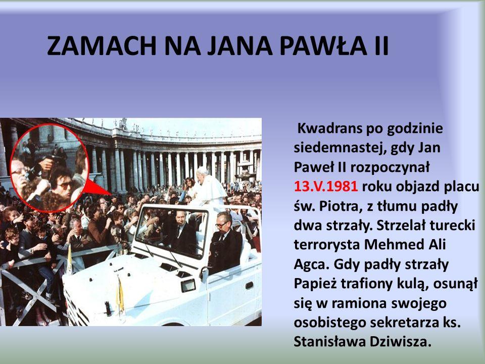 ZAMACH NA JANA PAWŁA II Kwadrans po godzinie siedemnastej, gdy Jan Paweł II rozpoczynał 13.V.1981 roku objazd placu św. Piotra, z tłumu padły dwa strz