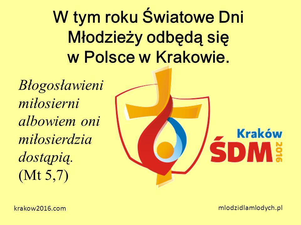 W tym roku Światowe Dni Młodzieży odbędą się w Polsce w Krakowie. mlodzidlamlodych.pl Błogosławieni miłosierni albowiem oni miłosierdzia dostąpią. (Mt