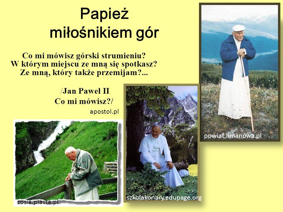 Papież miłośnikiem gór Co mi mówisz górski strumieniu? W którym miejscu ze mną się spotkasz? Ze mną, który także przemijam?... /Jan Paweł II Co mi mów