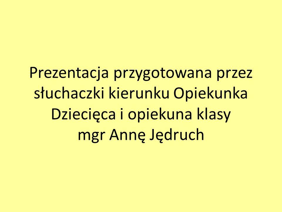 Prezentacja przygotowana przez słuchaczki kierunku Opiekunka Dziecięca i opiekuna klasy mgr Annę Jędruch