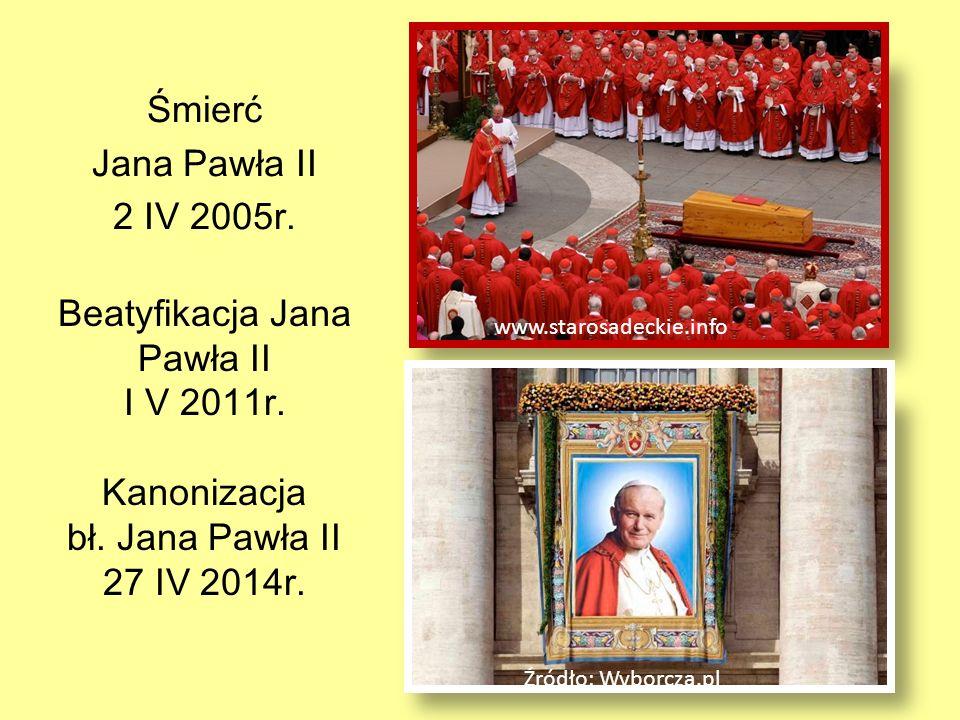 Śmierć Jana Pawła II 2 IV 2005r. www.starosadeckie.info Beatyfikacja Jana Pawła II I V 2011r. Kanonizacja bł. Jana Pawła II 27 IV 2014r. Źródło: Wybor
