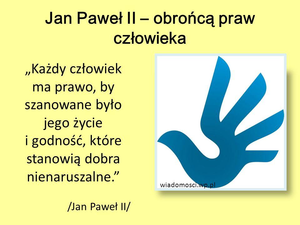"""Jan Paweł II – obrońcą praw człowieka """"Każdy człowiek ma prawo, by szanowane było jego życie i godność, które stanowią dobra nienaruszalne."""" /Jan Pawe"""