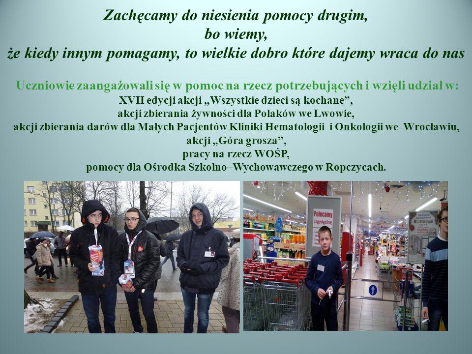 """Zachęcamy do niesienia pomocy drugim, bo wiemy, że kiedy innym pomagamy, to wielkie dobro które dajemy wraca do nas Uczniowie zaangażowali się w pomoc na rzecz potrzebujących i wzięli udział w: XVII edycji akcji """"Wszystkie dzieci są kochane , akcji zbierania żywności dla Polaków we Lwowie, akcji zbierania darów dla Małych Pacjentów Kliniki Hematologii i Onkologii we Wrocławiu, akcji """"Góra grosza , pracy na rzecz WOŚP, pomocy dla Ośrodka Szkolno–Wychowawczego w Ropczycach."""