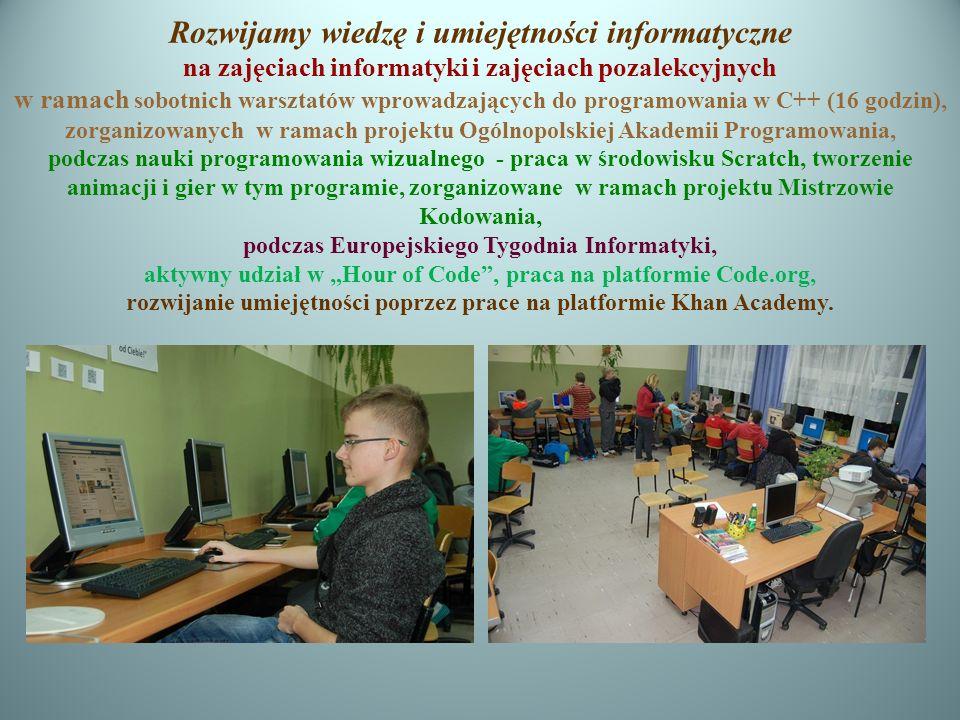 """Rozwijamy wiedzę i umiejętności informatyczne na zajęciach informatyki i zajęciach pozalekcyjnych w ramach sobotnich warsztatów wprowadzających do programowania w C++ (16 godzin), zorganizowanych w ramach projektu Ogólnopolskiej Akademii Programowania, podczas nauki programowania wizualnego - praca w środowisku Scratch, tworzenie animacji i gier w tym programie, zorganizowane w ramach projektu Mistrzowie Kodowania, podczas Europejskiego Tygodnia Informatyki, aktywny udział w """"Hour of Code , praca na platformie Code.org, rozwijanie umiejętności poprzez prace na platformie Khan Academy."""