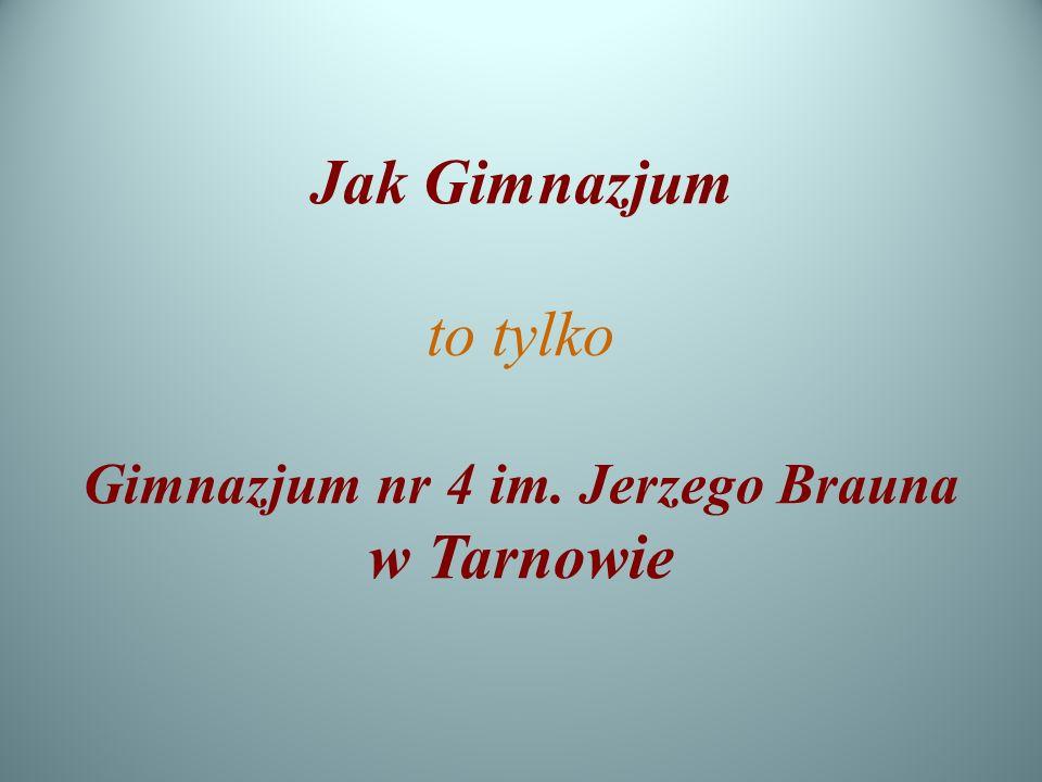 Jak Gimnazjum to tylko Gimnazjum nr 4 im. Jerzego Brauna w Tarnowie