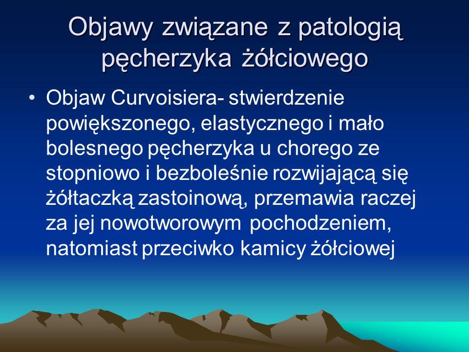 Objawy związane z patologią pęcherzyka żółciowego Objaw Curvoisiera- stwierdzenie powiększonego, elastycznego i mało bolesnego pęcherzyka u chorego ze stopniowo i bezboleśnie rozwijającą się żółtaczką zastoinową, przemawia raczej za jej nowotworowym pochodzeniem, natomiast przeciwko kamicy żółciowej