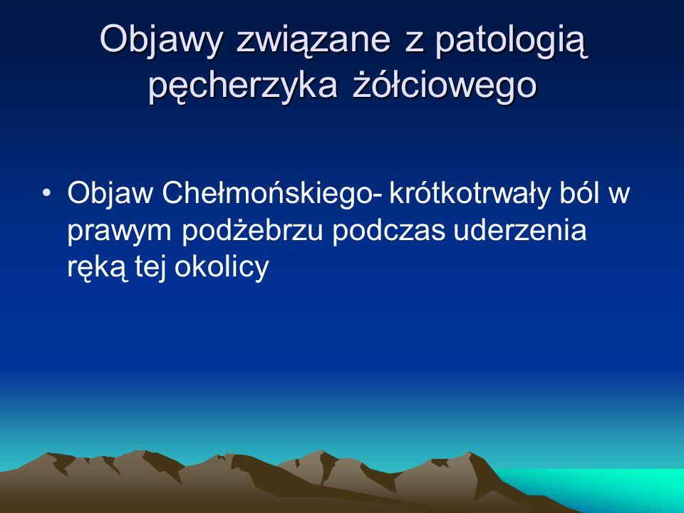 Objawy związane z patologią pęcherzyka żółciowego Objaw Chełmońskiego- krótkotrwały ból w prawym podżebrzu podczas uderzenia ręką tej okolicy