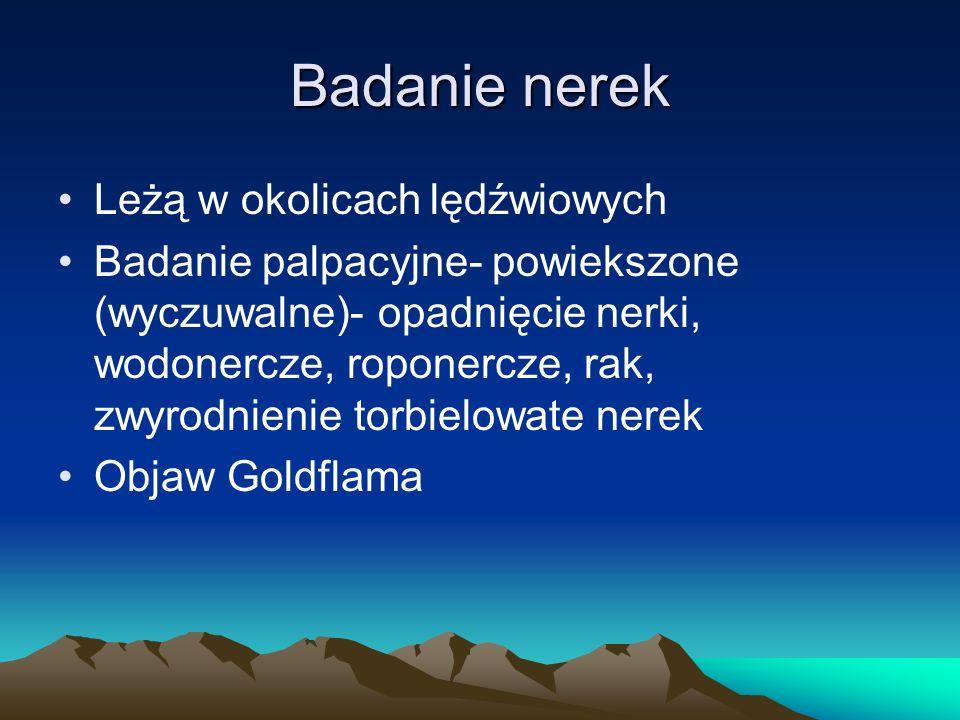 Badanie nerek Leżą w okolicach lędźwiowych Badanie palpacyjne- powiekszone (wyczuwalne)- opadnięcie nerki, wodonercze, roponercze, rak, zwyrodnienie torbielowate nerek Objaw Goldflama