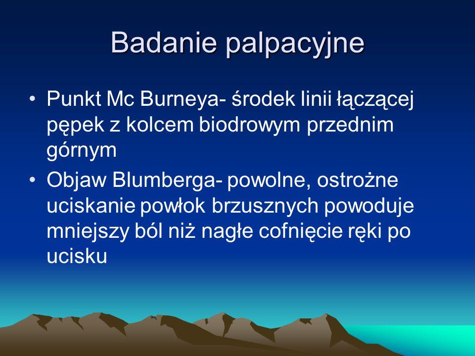 Badanie palpacyjne Punkt Mc Burneya- środek linii łączącej pępek z kolcem biodrowym przednim górnym Objaw Blumberga- powolne, ostrożne uciskanie powłok brzusznych powoduje mniejszy ból niż nagłe cofnięcie ręki po ucisku