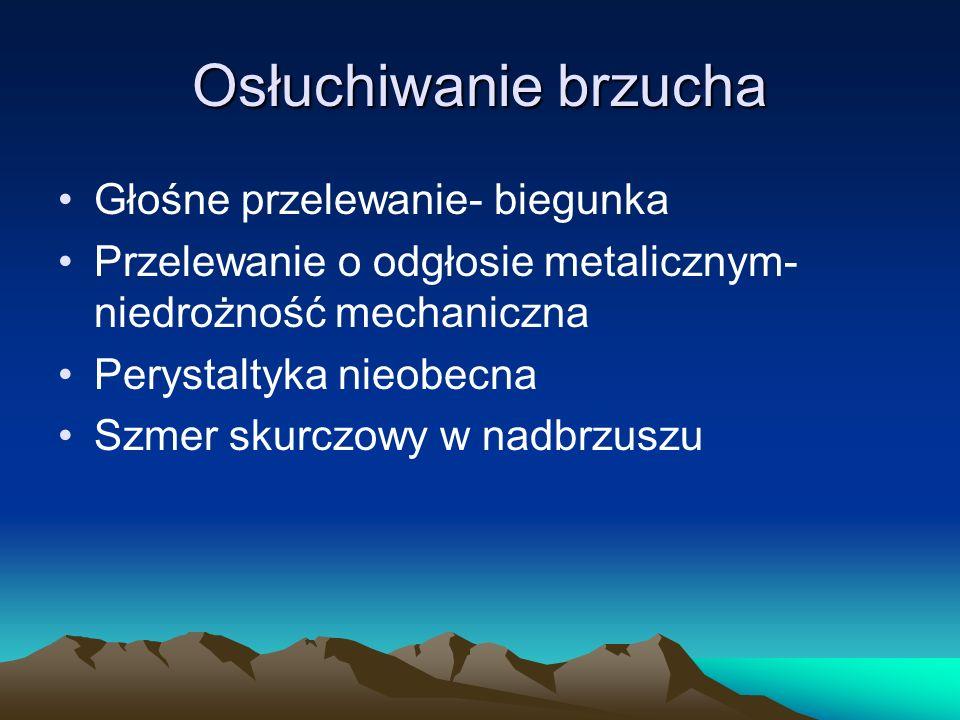Osłuchiwanie brzucha Głośne przelewanie- biegunka Przelewanie o odgłosie metalicznym- niedrożność mechaniczna Perystaltyka nieobecna Szmer skurczowy w nadbrzuszu