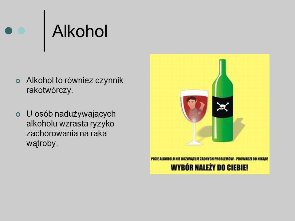 Alkohol Alkohol to również czynnik rakotwórczy. U osób nadużywających alkoholu wzrasta ryzyko zachorowania na raka wątroby.