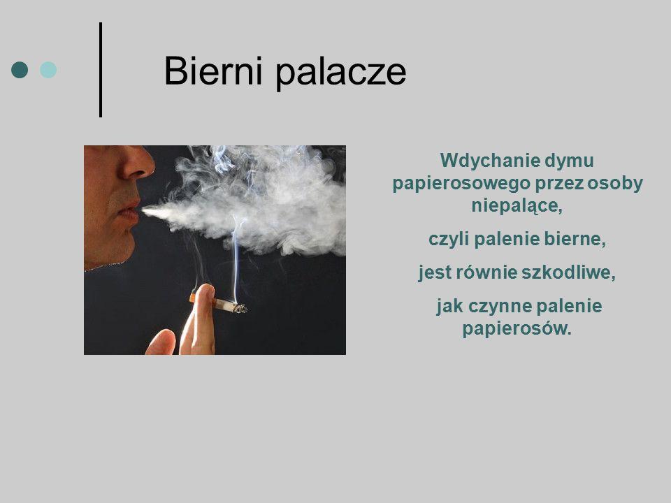 Bierni palacze Wdychanie dymu papierosowego przez osoby niepalące, czyli palenie bierne, jest równie szkodliwe, jak czynne palenie papierosów.
