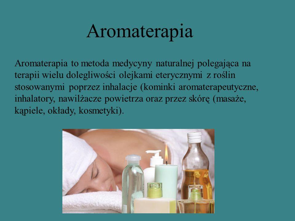 Aromaterapia Aromaterapia to metoda medycyny naturalnej polegająca na terapii wielu dolegliwości olejkami eterycznymi z roślin stosowanymi poprzez inhalacje (kominki aromaterapeutyczne, inhalatory, nawilżacze powietrza oraz przez skórę (masaże, kąpiele, okłady, kosmetyki).