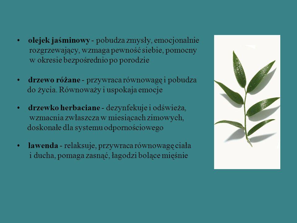 olejek jaśminowy - pobudza zmysły, emocjonalnie rozgrzewający, wzmaga pewność siebie, pomocny w okresie bezpośrednio po porodzie drzewo różane - przywraca równowagę i pobudza do życia.