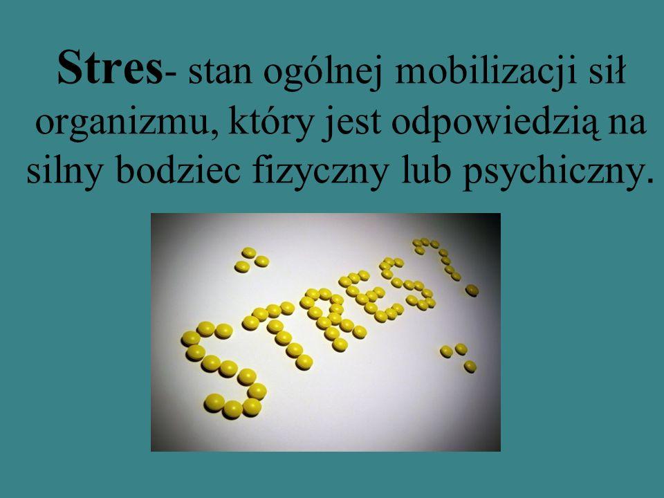 Stres - stan ogólnej mobilizacji sił organizmu, który jest odpowiedzią na silny bodziec fizyczny lub psychiczny.