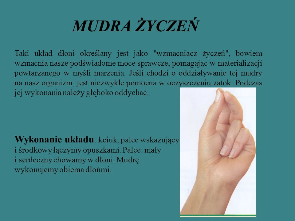 MUDRA ŻYCZEŃ Taki układ dłoni określany jest jako wzmacniacz życzeń , bowiem wzmacnia nasze podświadome moce sprawcze, pomagając w materializacji powtarzanego w myśli marzenia.