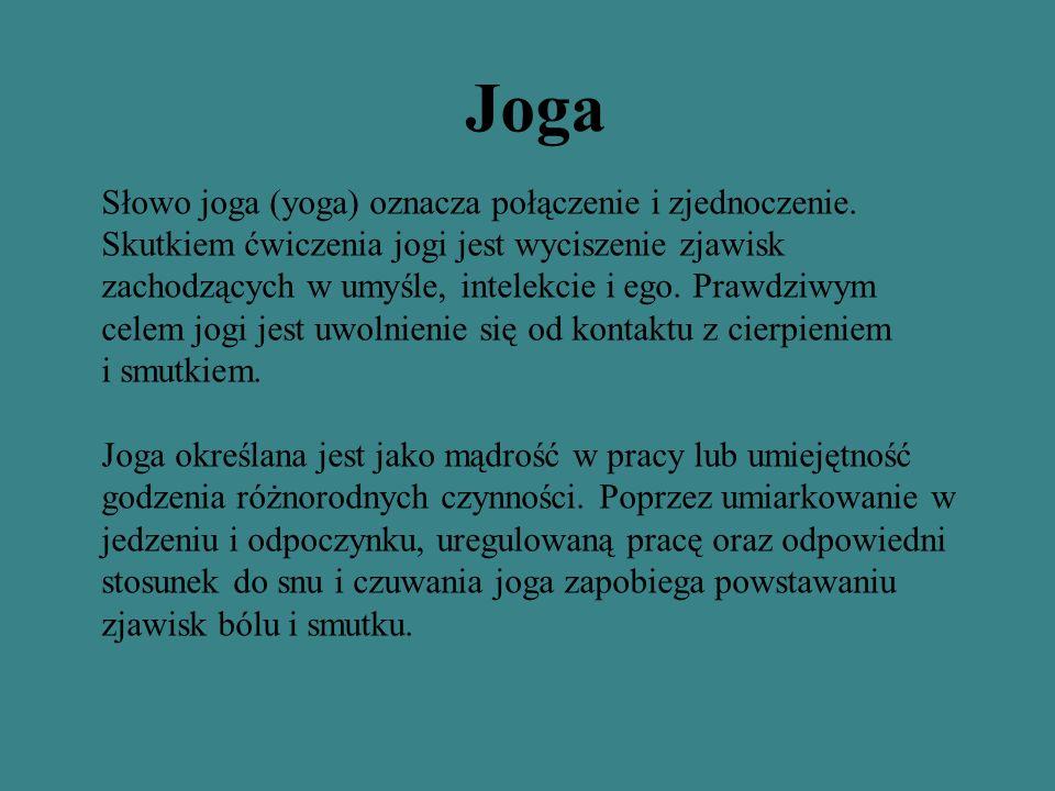 Joga Słowo joga (yoga) oznacza połączenie i zjednoczenie. Skutkiem ćwiczenia jogi jest wyciszenie zjawisk zachodzących w umyśle, intelekcie i ego. Pra