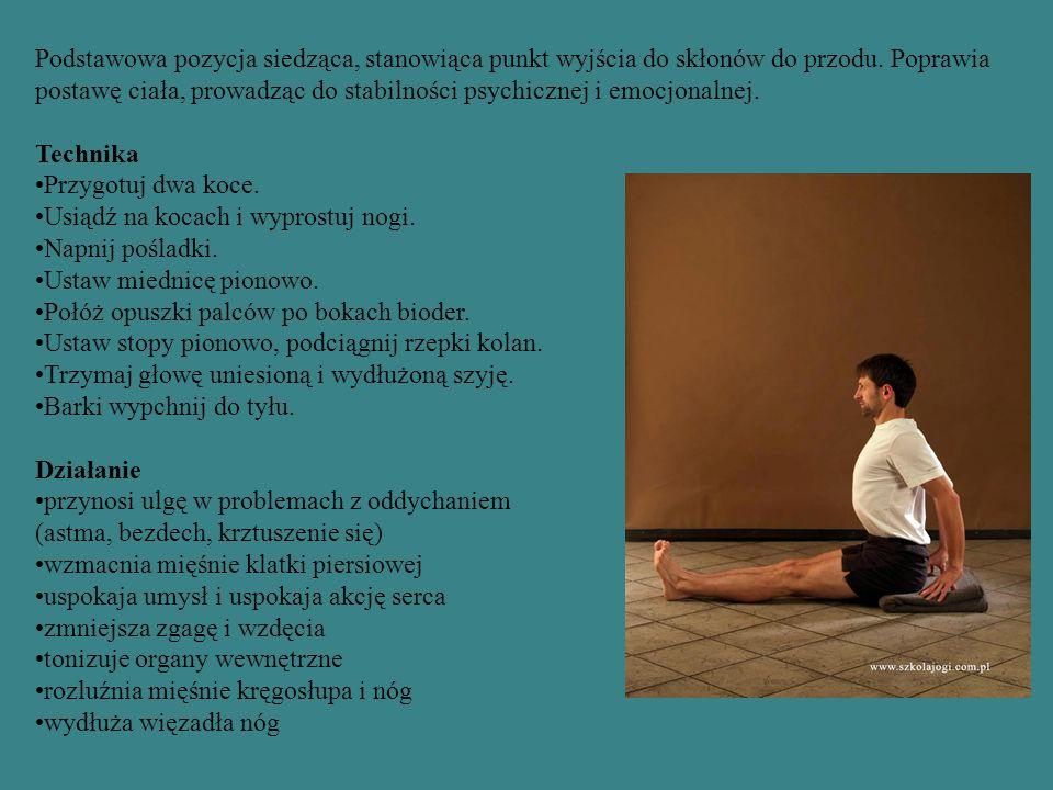 Podstawowa pozycja siedząca, stanowiąca punkt wyjścia do skłonów do przodu. Poprawia postawę ciała, prowadząc do stabilności psychicznej i emocjonalne