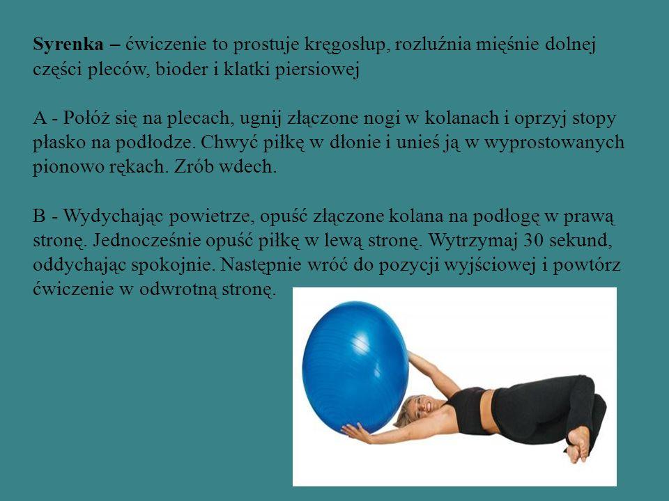 Syrenka – ćwiczenie to prostuje kręgosłup, rozluźnia mięśnie dolnej części pleców, bioder i klatki piersiowej A - Połóż się na plecach, ugnij złączone nogi w kolanach i oprzyj stopy płasko na podłodze.