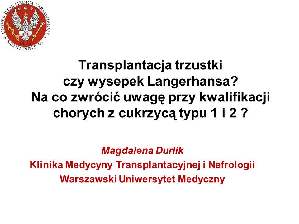 Transplantacja Przeszczepienie nerki jest uznaną metodą leczenia nerkozastępczego –Przedłuża życie –Poprawia jakość Przeszczepienie trzustki –Uznanym wskazaniem jest cukrzyca typu 1-go i schyłkowa niewydolność nerek Przeszczepienie nerki i trzustki w cukrzycy typu 2 Metoda leczenia cukrzycy transplantacją –Przeszczepienie samej trzustki w cukrzycy typu 1 lub 2 –Przeszczepienie wysp trzustkowych