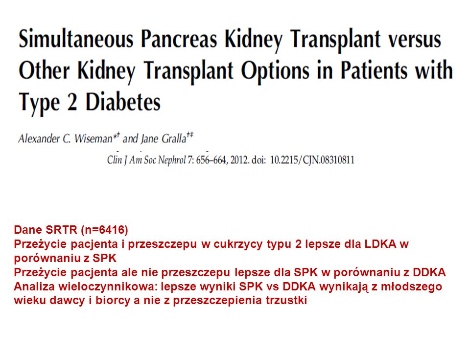 Dane SRTR (n=6416) Przeżycie pacjenta i przeszczepu w cukrzycy typu 2 lepsze dla LDKA w porównaniu z SPK Przeżycie pacjenta ale nie przeszczepu lepsze dla SPK w porównaniu z DDKA Analiza wieloczynnikowa: lepsze wyniki SPK vs DDKA wynikają z młodszego wieku dawcy i biorcy a nie z przeszczepienia trzustki