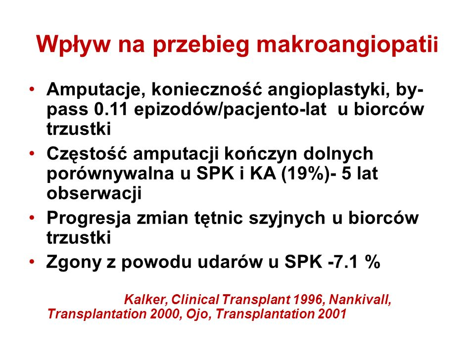 Wpływ na przebieg makroangiopati i Amputacje, konieczność angioplastyki, by- pass 0.11 epizodów/pacjento-lat u biorców trzustki Częstość amputacji kończyn dolnych porównywalna u SPK i KA (19%)- 5 lat obserwacji Progresja zmian tętnic szyjnych u biorców trzustki Zgony z powodu udarów u SPK -7.1 % Kalker, Clinical Transplant 1996, Nankivall, Transplantation 2000, Ojo, Transplantation 2001 Amputacje, konieczność angioplastyki, by- pass 0.11 epizodów/pacjento-lat u biorców trzustki Częstość amputacji kończyn dolnych porównywalna u SPK i KA (19%)- 5 lat obserwacji Progresja zmian tętnic szyjnych u biorców trzustki Zgony z powodu udarów u SPK -7.1 % Kalker, Clinical Transplant 1996, Nankivall, Transplantation 2000, Ojo, Transplantation 2001