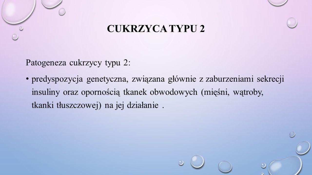 CUKRZYCA TYPU 2 Patogeneza cukrzycy typu 2: predyspozycja genetyczna, związana głównie z zaburzeniami sekrecji insuliny oraz opornością tkanek obwodow