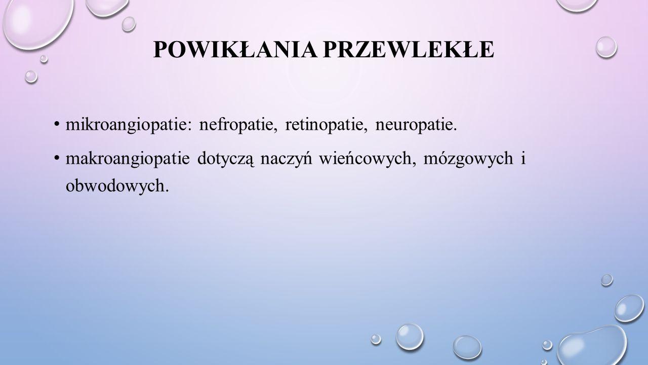 POWIKŁANIA PRZEWLEKŁE mikroangiopatie: nefropatie, retinopatie, neuropatie. makroangiopatie dotyczą naczyń wieńcowych, mózgowych i obwodowych.