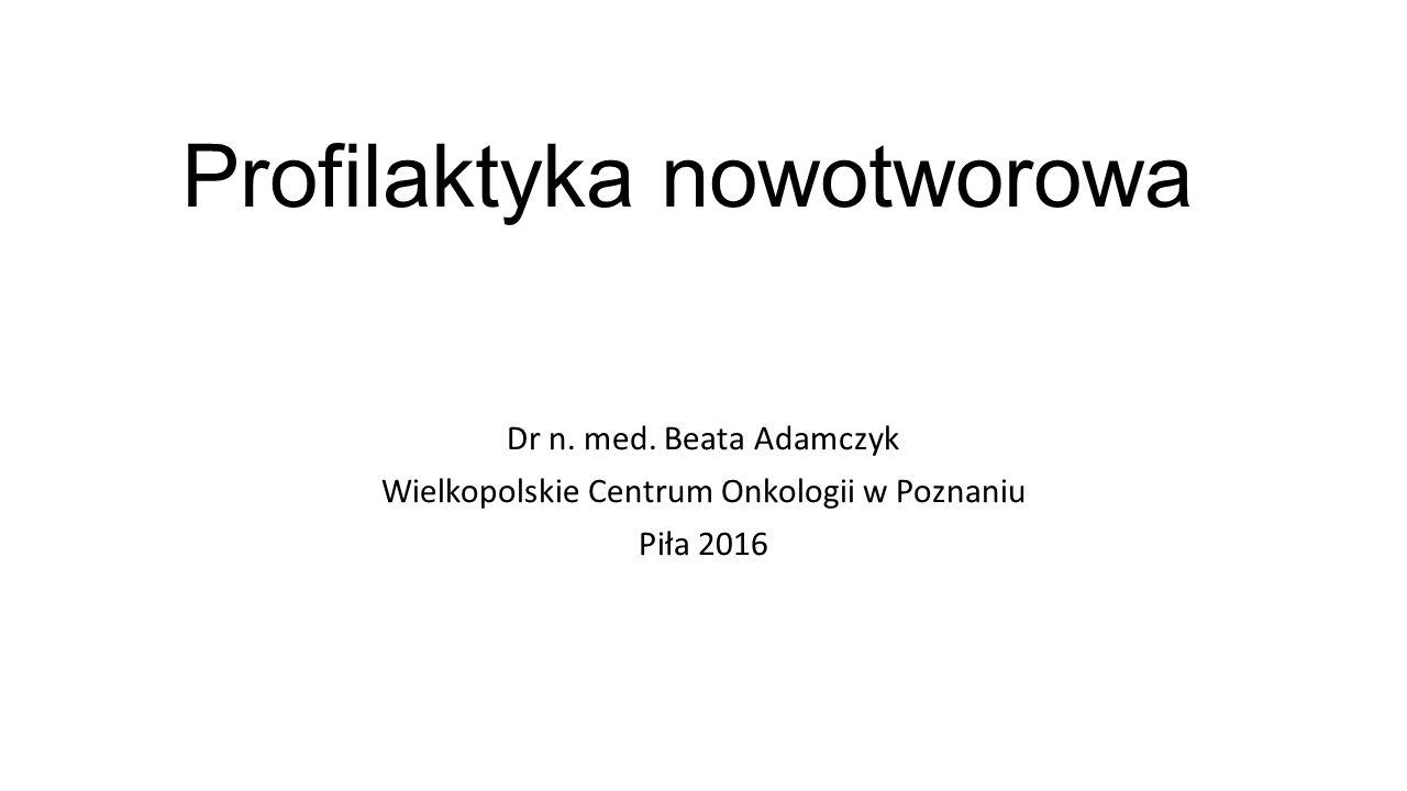 Profilaktyka nowotworowa Dr n. med. Beata Adamczyk Wielkopolskie Centrum Onkologii w Poznaniu Piła 2016