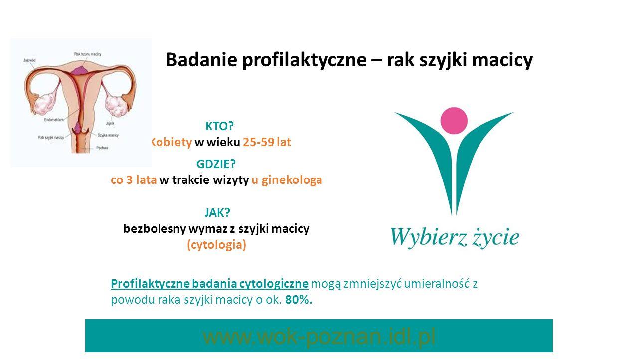 Badanie profilaktyczne – rak szyjki macicy KTO? Kobiety w wieku 25-59 lat GDZIE? co 3 lata w trakcie wizyty u ginekologa JAK? bezbolesny wymaz z szyjk