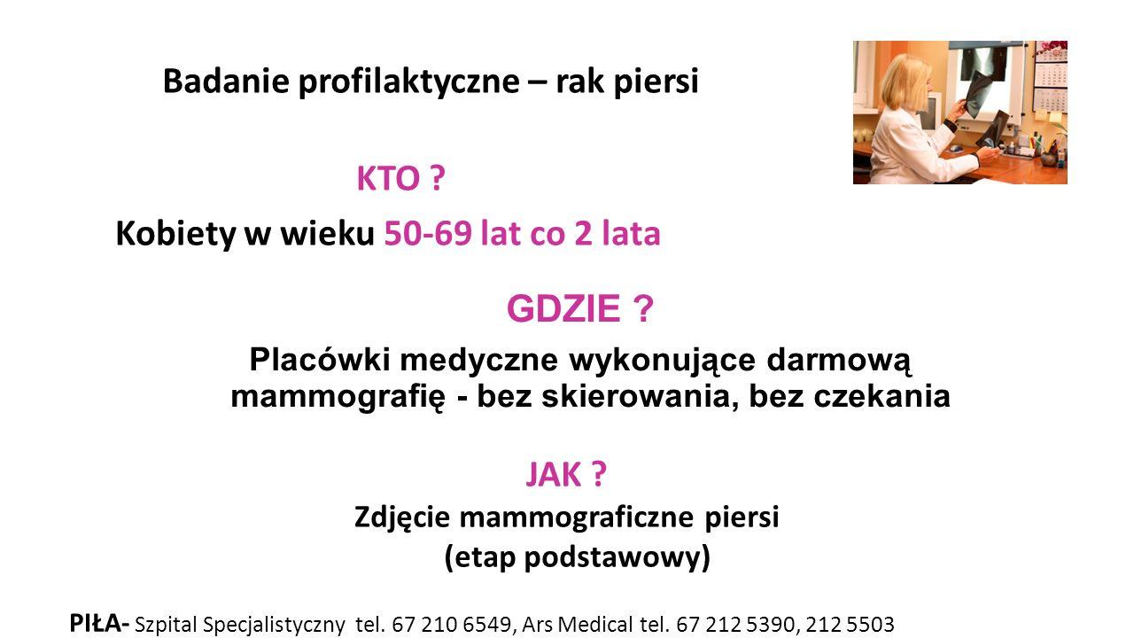 KTO ? Kobiety w wieku 50-69 lat co 2 lata GDZIE ? Placówki medyczne wykonujące darmową mammografię - bez skierowania, bez czekania JAK ? Zdjęcie mammo