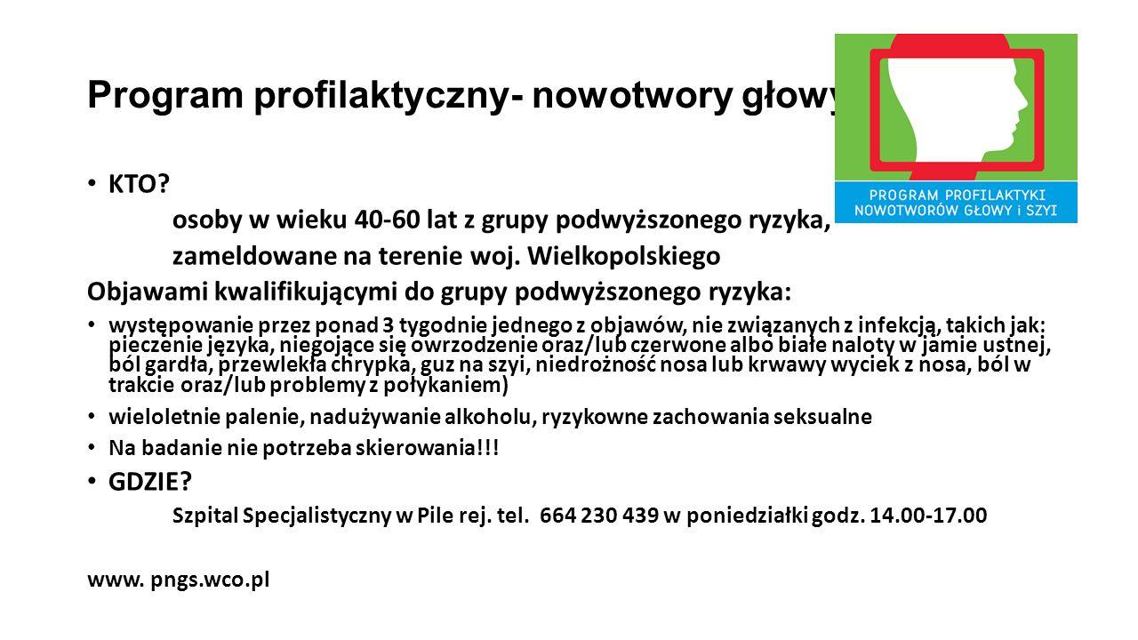 Program profilaktyczny- nowotwory głowy i szyi KTO? osoby w wieku 40-60 lat z grupy podwyższonego ryzyka, zameldowane na terenie woj. Wielkopolskiego
