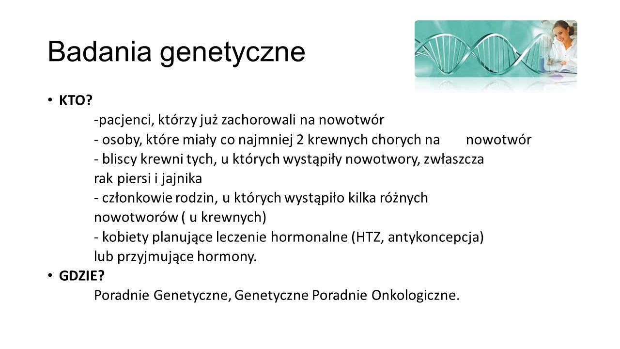 Badania genetyczne KTO? -pacjenci, którzy już zachorowali na nowotwór - osoby, które miały co najmniej 2 krewnych chorych na nowotwór - bliscy krewni