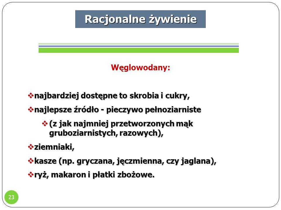 23 Racjonalne żywienie Węglowodany:  najbardziej dostępne to skrobia i cukry,  najlepsze źródło - pieczywo pełnoziarniste  (z jak najmniej przetworzonych mąk gruboziarnistych, razowych),  ziemniaki,  kasze (np.