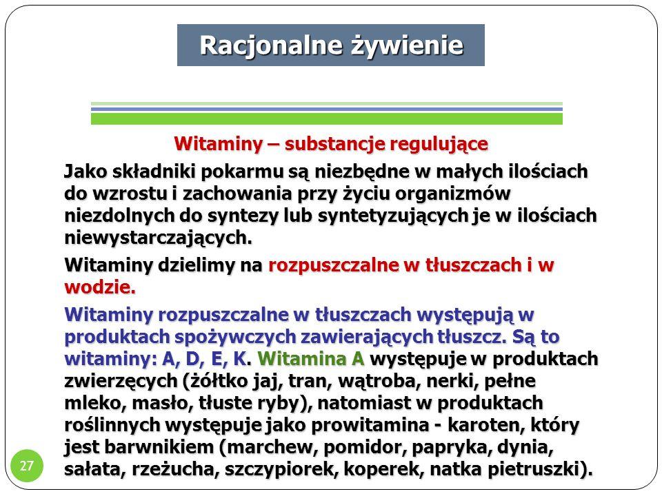 27 Racjonalne żywienie Witaminy – substancje regulujące Jako składniki pokarmu są niezbędne w małych ilościach do wzrostu i zachowania przy życiu organizmów niezdolnych do syntezy lub syntetyzujących je w ilościach niewystarczających.